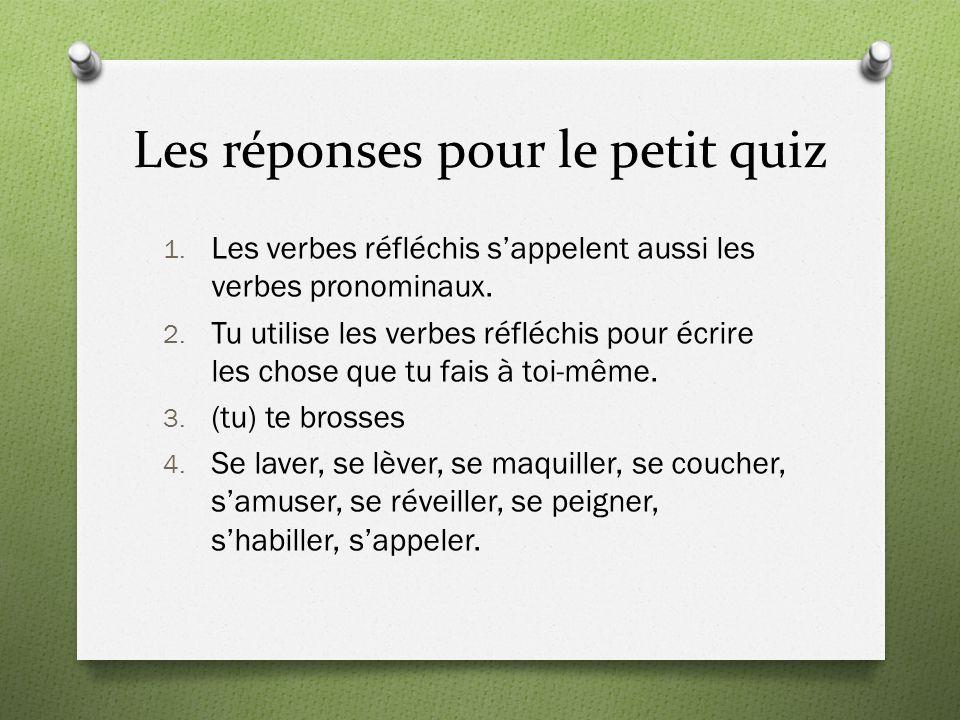 Les réponses pour le petit quiz 1. Les verbes réfléchis s'appelent aussi les verbes pronominaux. 2. Tu utilise les verbes réfléchis pour écrire les ch