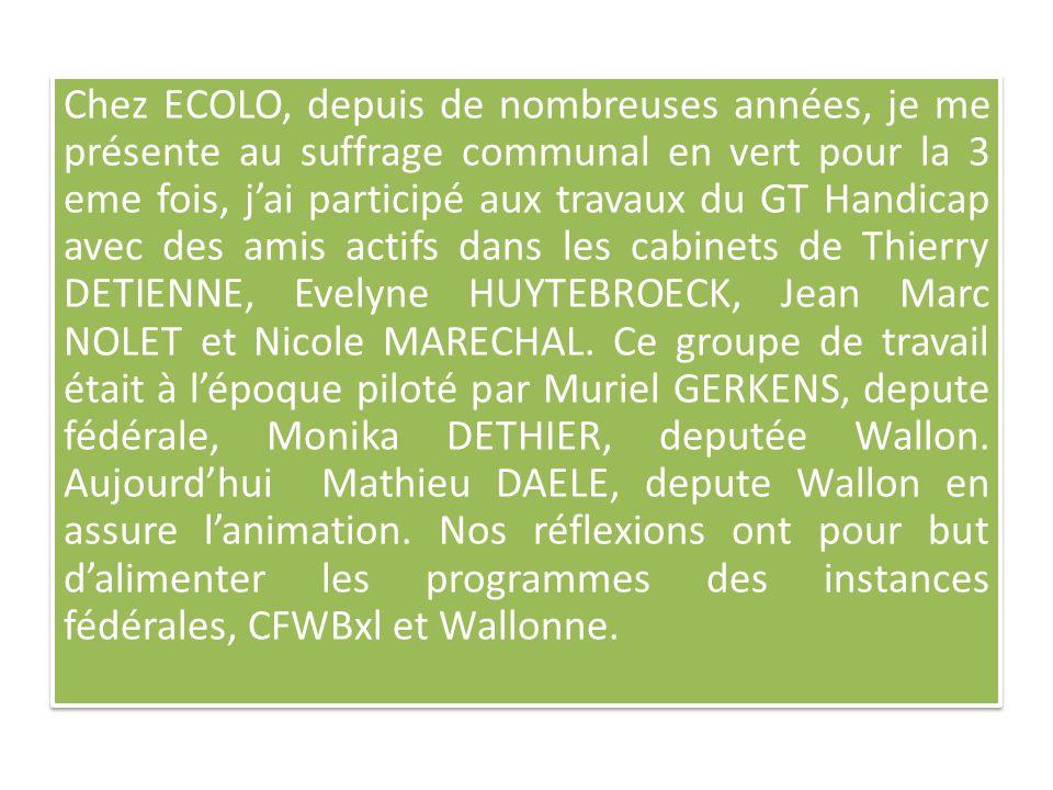 Chez ECOLO, depuis de nombreuses années, je me présente au suffrage communal en vert pour la 3 eme fois, j'ai participé aux travaux du GT Handicap avec des amis actifs dans les cabinets de Thierry DETIENNE, Evelyne HUYTEBROECK, Jean Marc NOLET et Nicole MARECHAL.
