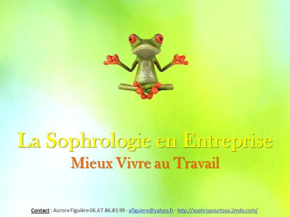 La Sophrologie en Entreprise Mieux Vivre au Travail Contact : Aurore Figuière 06.67.86.83.99 - afiguiere@yahoo.fr - http://sophropourtous.jimdo.com/afiguiere@yahoo.frhttp://sophropourtous.jimdo.com/