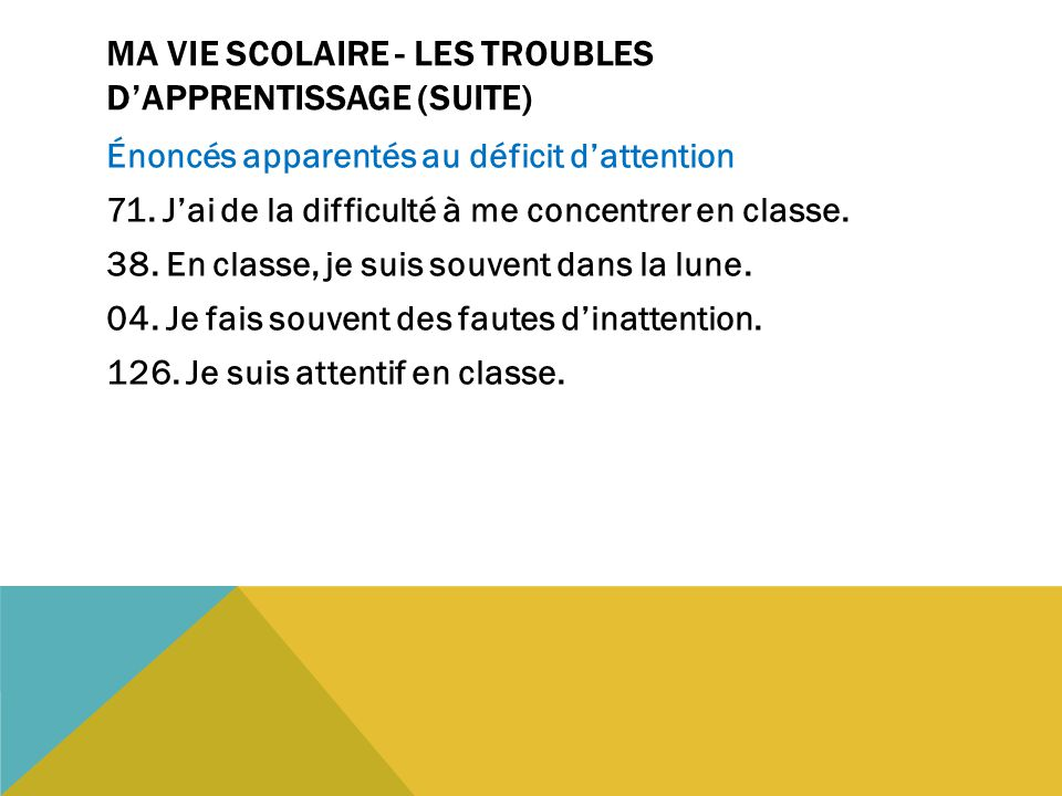 MA VIE SCOLAIRE - LES TROUBLES D'APPRENTISSAGE (SUITE) Énoncés apparentés au déficit d'attention 71. J'ai de la difficulté à me concentrer en classe.