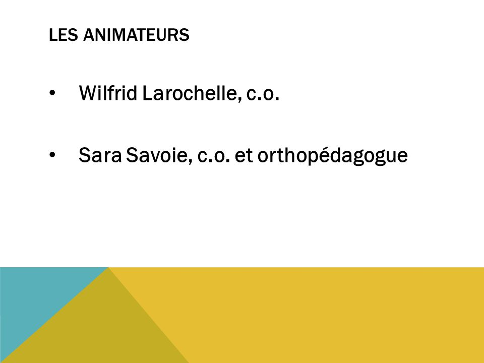 LES ANIMATEURS Wilfrid Larochelle, c.o. Sara Savoie, c.o. et orthopédagogue