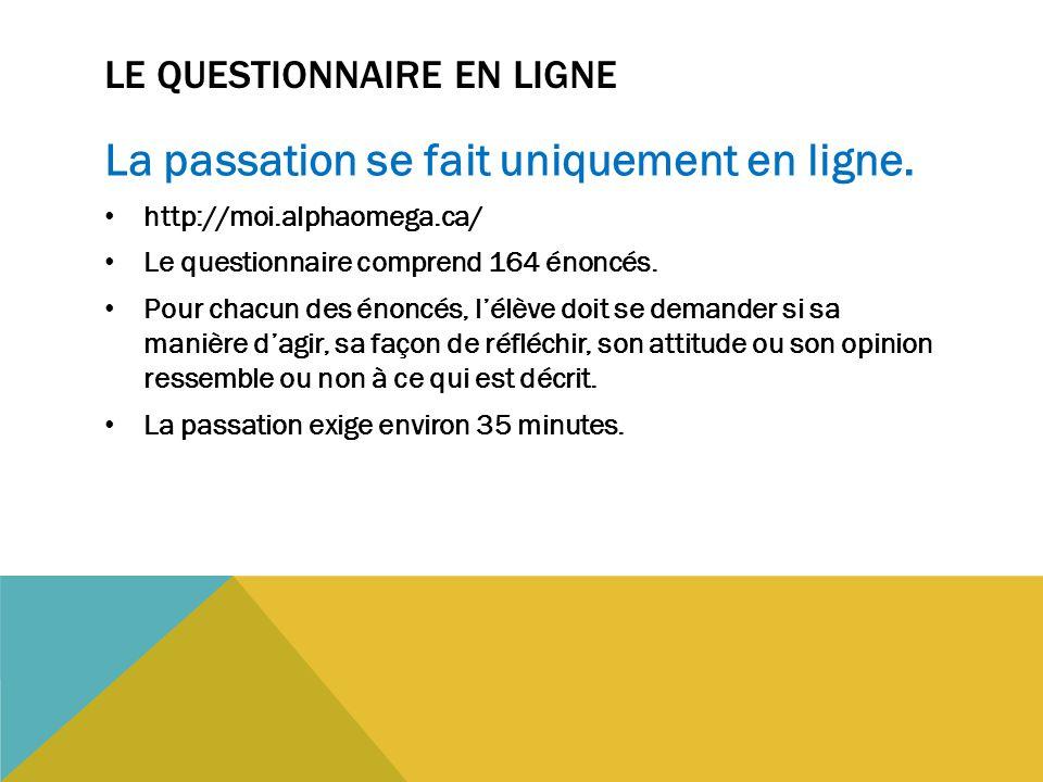 LE QUESTIONNAIRE EN LIGNE La passation se fait uniquement en ligne. http://moi.alphaomega.ca/ Le questionnaire comprend 164 énoncés. Pour chacun des é