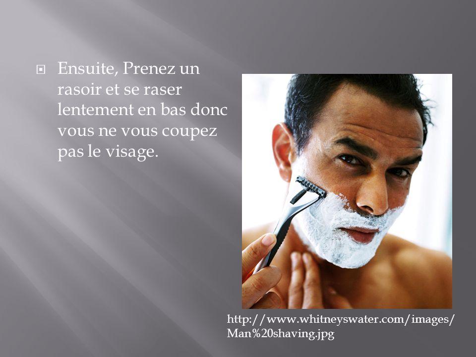  Ensuite, Prenez un rasoir et se raser lentement en bas donc vous ne vous coupez pas le visage. http://www.whitneyswater.com/images/ Man%20shaving.jp