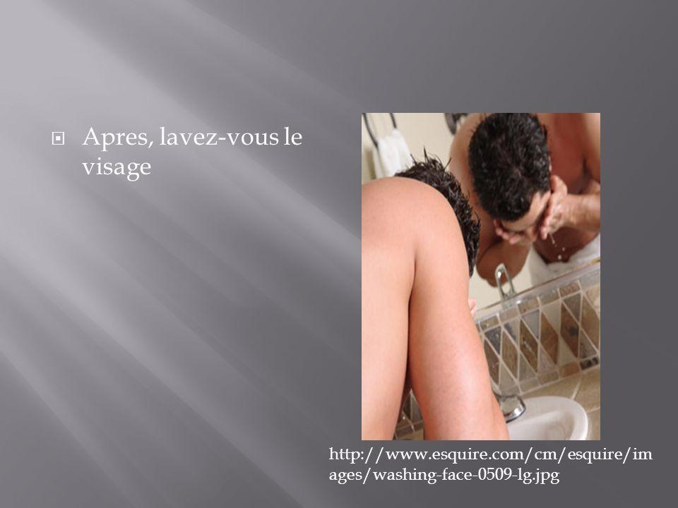  Apres, lavez-vous le visage http://www.esquire.com/cm/esquire/im ages/washing-face-0509-lg.jpg