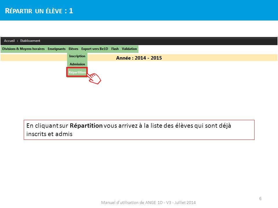 Etape 1 : Sélectionnez l'élève à répartir (il n'est pas encore inscrit dans une division) Etape 2 : Choisissez sa division dans le menu déroulant Etape 3 : Cliquez sur Répartir Manuel d utilisation de ANGE 1D - V3 - Juillet 2014 R ÉPARTIR UN ÉLÈVE : 2 7 Répartissez les élèves par niveau en commençant par les TPS, PS,.., après avoir cliqué sur le nom de la colonne niveau.