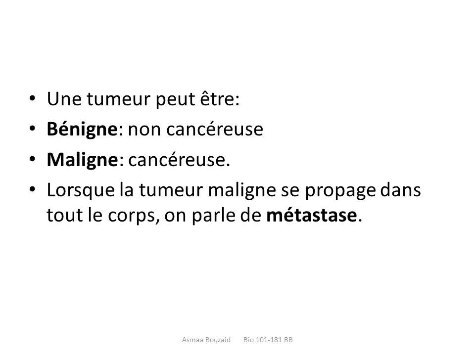 Une tumeur peut être: Bénigne: non cancéreuse Maligne: cancéreuse. Lorsque la tumeur maligne se propage dans tout le corps, on parle de métastase. Asm