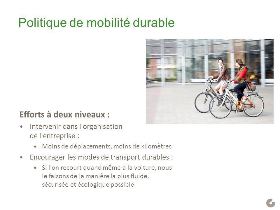 Politique de mobilité durable Efforts à deux niveaux : Intervenir dans l'organisation de l'entreprise : Moins de déplacements, moins de kilomètres Enc