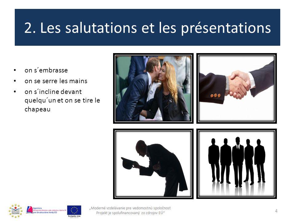 2. Les salutations et les présentations 4 on s´embrasse on se serre les mains on s´incline devant quelqu´un et on se tire le chapeau