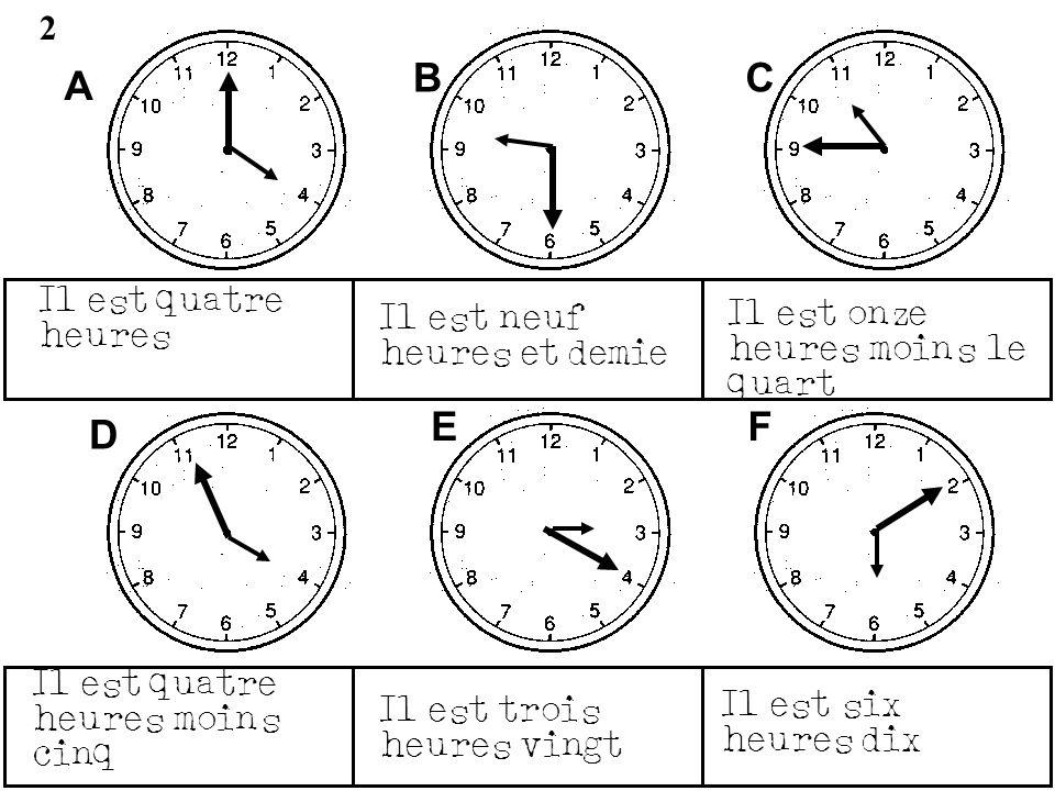 A BC D EF 2 Il est quatre heures Il est neuf heures et demie Il est onze heures moins le quart Il est quatre heures moins cinq Il est trois heures vin
