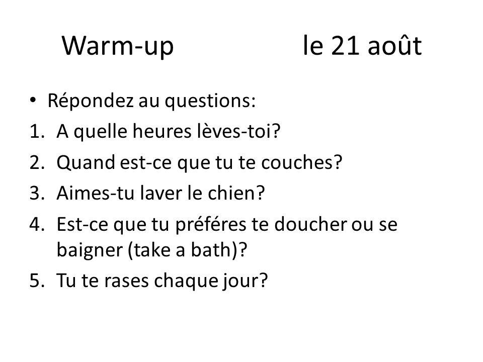 Warm-up le 21 août Répondez au questions: 1.A quelle heures lèves-toi? 2.Quand est-ce que tu te couches? 3.Aimes-tu laver le chien? 4.Est-ce que tu pr