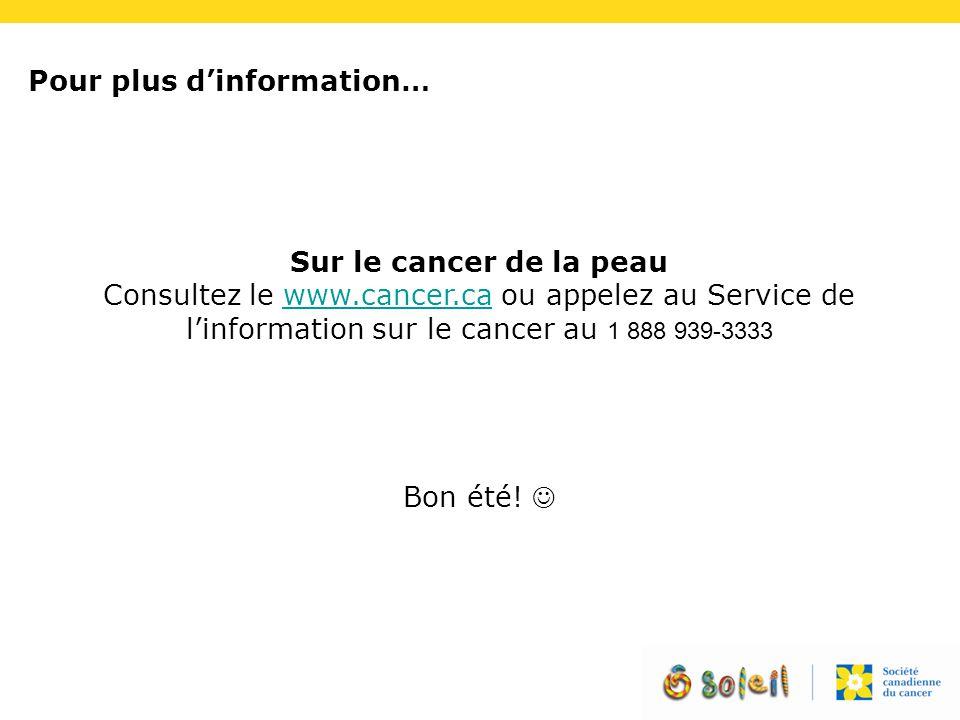 Sur le cancer de la peau Consultez le www.cancer.ca ou appelez au Service de l'information sur le cancer au 1 888 939-3333www.cancer.ca Bon été! Pour