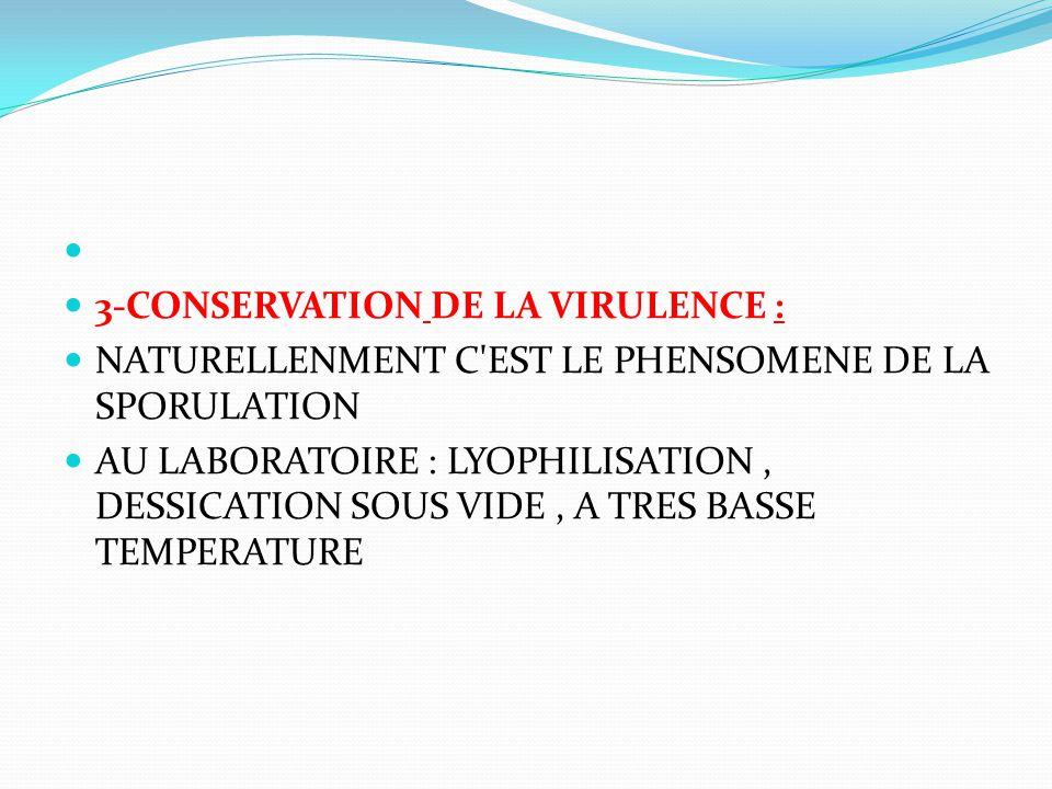 3-CONSERVATION DE LA VIRULENCE : NATURELLENMENT C'EST LE PHENSOMENE DE LA SPORULATION AU LABORATOIRE : LYOPHILISATION, DESSICATION SOUS VIDE, A TRES B