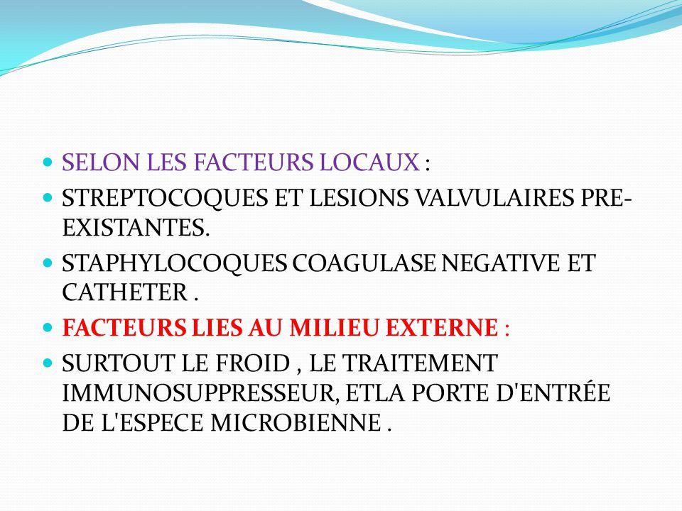 SELON LES FACTEURS LOCAUX : STREPTOCOQUES ET LESIONS VALVULAIRES PRE- EXISTANTES. STAPHYLOCOQUES COAGULASE NEGATIVE ET CATHETER. FACTEURS LIES AU MILI