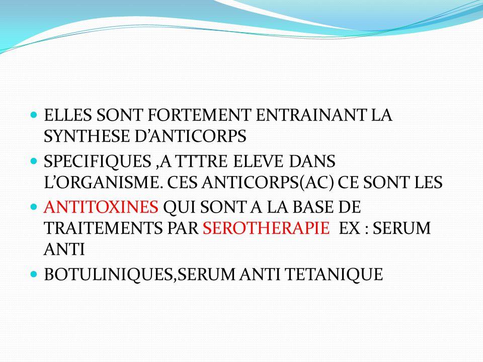 ELLES SONT FORTEMENT ENTRAINANT LA SYNTHESE D'ANTICORPS SPECIFIQUES,A TTTRE ELEVE DANS L'ORGANISME. CES ANTICORPS(AC) CE SONT LES ANTITOXINES QUI SONT