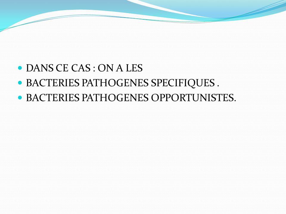 DANS CE CAS : ON A LES BACTERIES PATHOGENES SPECIFIQUES. BACTERIES PATHOGENES OPPORTUNISTES.