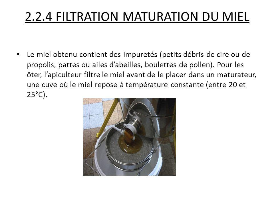 2.2.4 FILTRATION MATURATION DU MIEL Le miel obtenu contient des impuretés (petits débris de cire ou de propolis, pattes ou ailes d'abeilles, boulettes