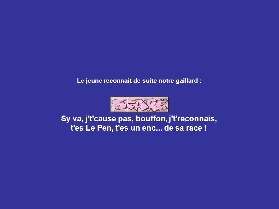 Le jeune reconnaît de suite notre gaillard : Sy va, j t cause pas, bouffon, j t reconnais, t es Le Pen, t es un enc...
