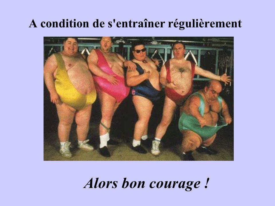 A condition de s entraîner régulièrement Alors bon courage !