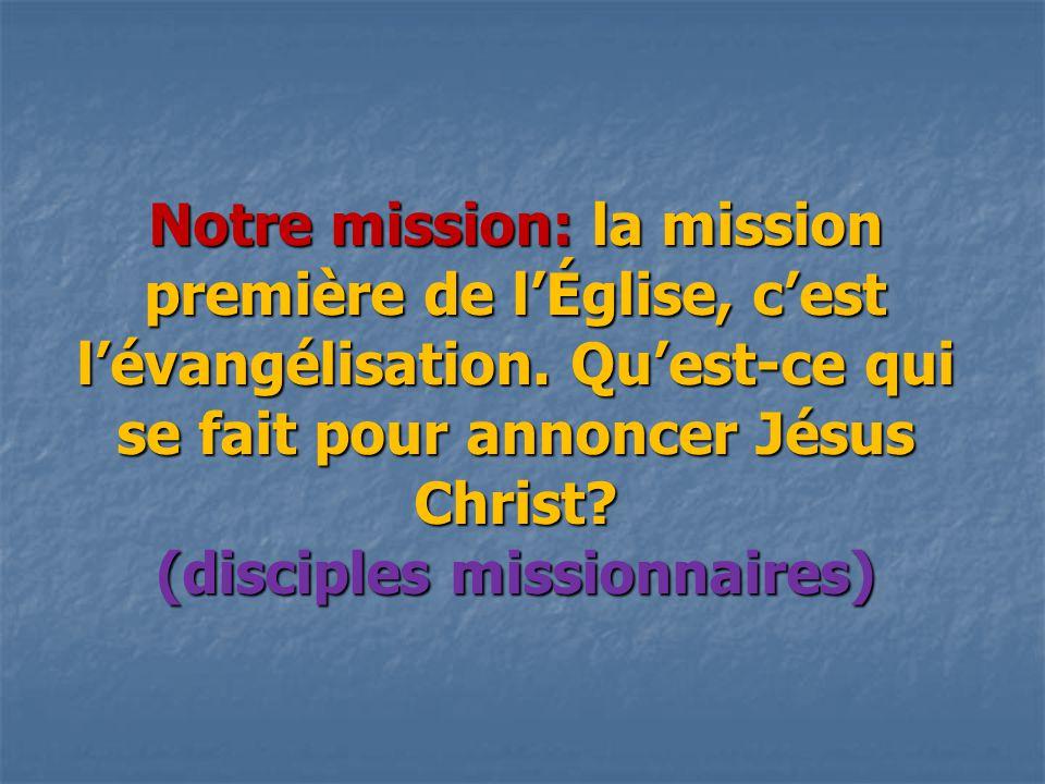 Notre mission: la mission première de l'Église, c'est l'évangélisation. Qu'est-ce qui se fait pour annoncer Jésus Christ? (disciples missionnaires)