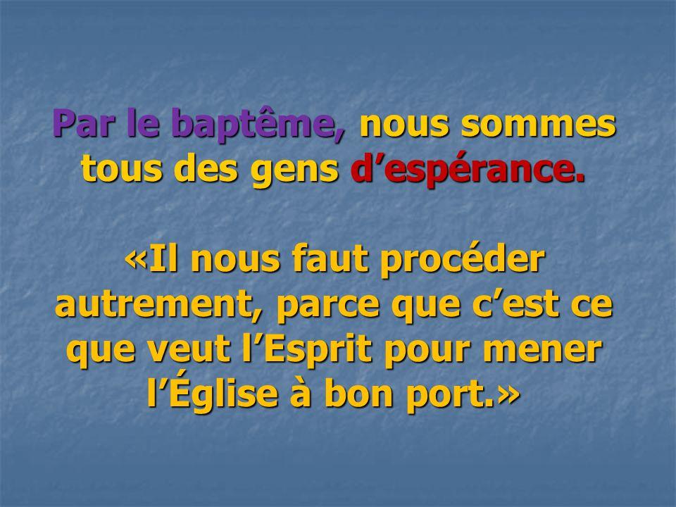 Par le baptême, nous sommes tous des gens d'espérance. «Il nous faut procéder autrement, parce que c'est ce que veut l'Esprit pour mener l'Église à bo