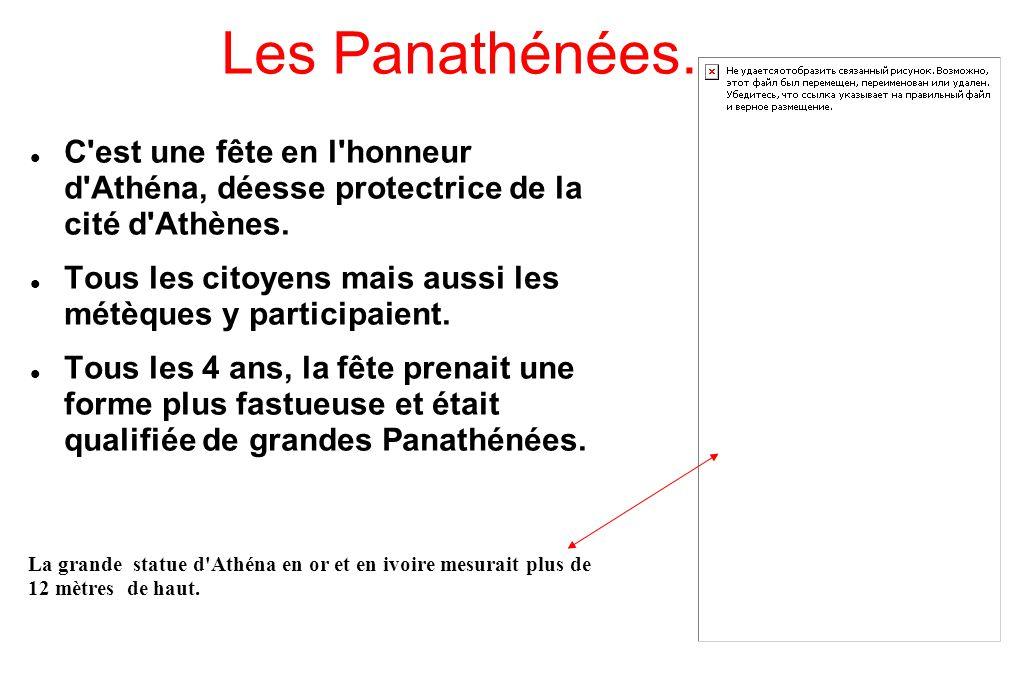 Les Panathénées. C'est une fête en l'honneur d'Athéna, déesse protectrice de la cité d'Athènes. Tous les citoyens mais aussi les métèques y participai