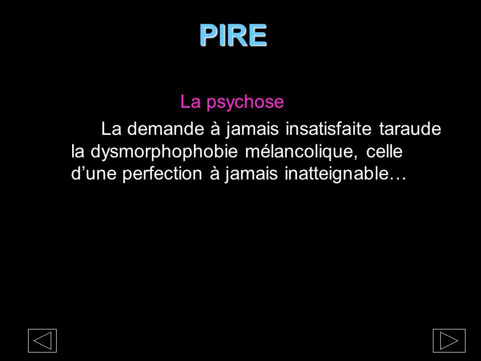 PIRE PIRE La psychose La demande à jamais insatisfaite taraude la dysmorphophobie mélancolique, celle d'une perfection à jamais inatteignable…