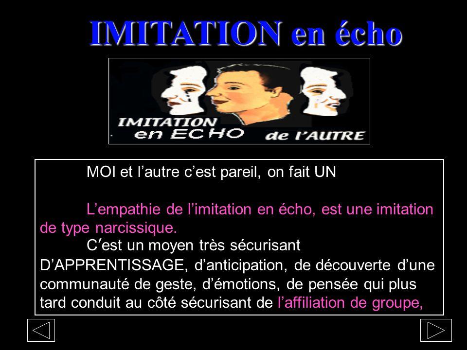 IMITATION en écho MOI et l'autre c'est pareil, on fait UN L'empathie de l'imitation en écho, est une imitation de type narcissique.
