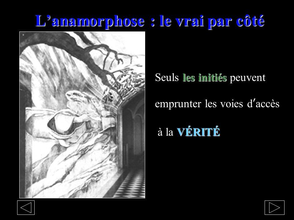 L'anamorphose : le vrai par côté les initiés Seuls les initiés peuvent emprunter les voies d'accès VÉRITÉ à la VÉRITÉ