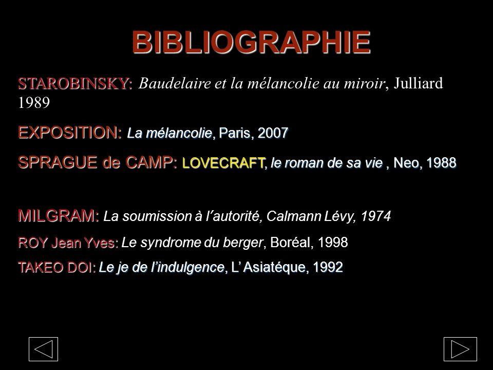 BIBLIOGRAPHIE STAROBINSKY: STAROBINSKY: Baudelaire et la mélancolie au miroir, Julliard 1989 EXPOSITION: La mélancolie, Paris, 2007 SPRAGUE de CAMP: LOVECRAFT, le roman de sa vie, Neo, 1988 MILGRAM: MILGRAM: La soumission à l'autorité, Calmann Lévy, 1974 ROY Jean Yves: ROY Jean Yves: Le syndrome du berger, Boréal, 1998 TAKEO DOI: Le je de l'indulgence, L' Asiatéque, 1992