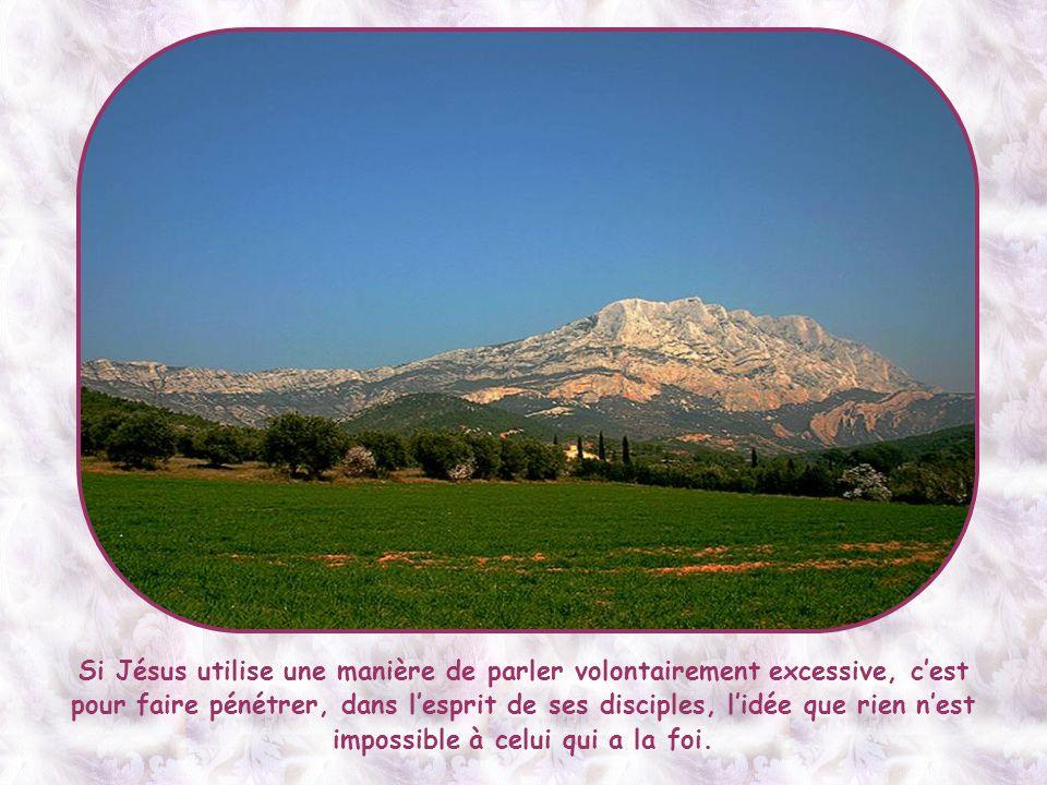 Bien sûr, l'expression « déplacer les montagnes » n'est pas à prendre au pied de la lettre et Jésus ne promet pas aux disciples le pouvoir de réaliser des miracles spectaculaires pour étonner les foules.