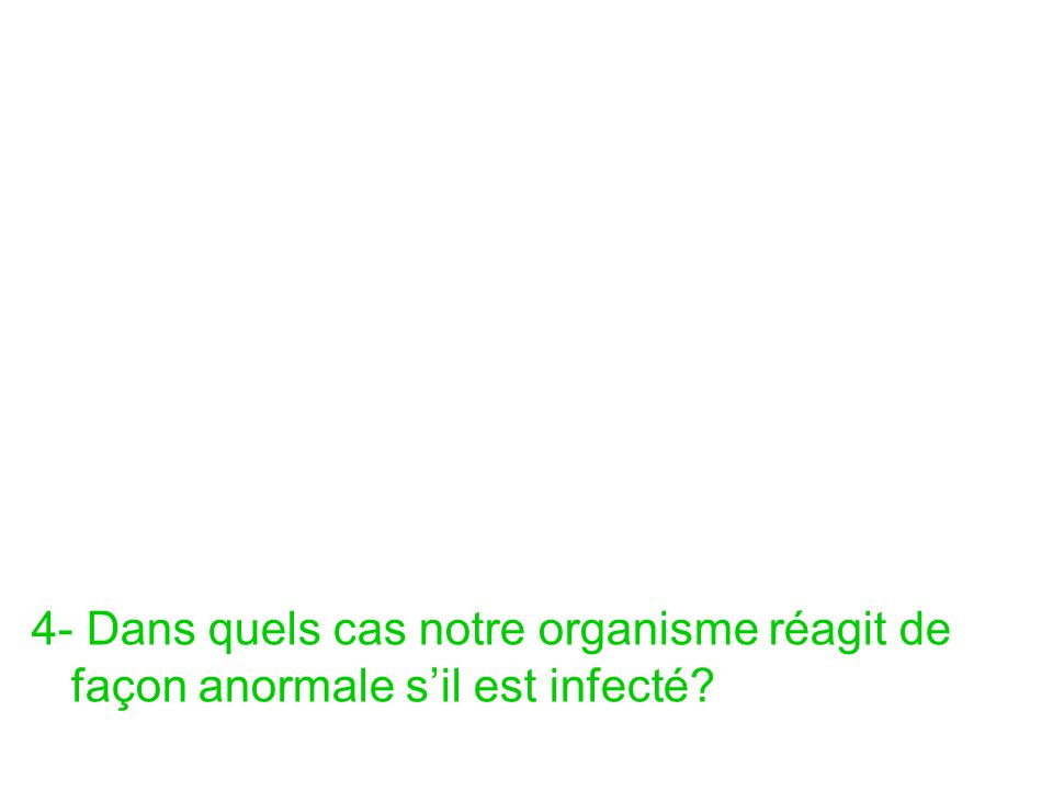 4- Dans quels cas notre organisme réagit de façon anormale s'il est infecté?