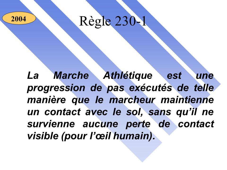 Règle 230-1 La Marche Athlétique est une progression de pas exécutés de telle manière que le marcheur maintienne un contact avec le sol, sans qu'il ne survienne aucune perte de contact visible (pour l'œil humain).