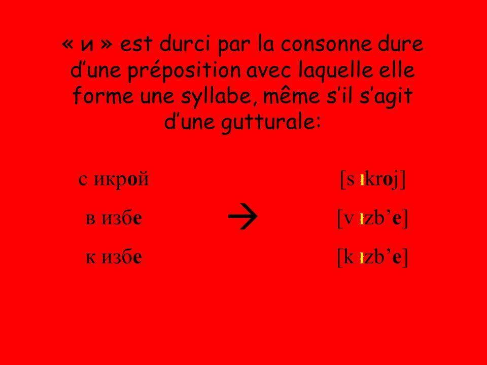 « и » est durci par la consonne dure d'une préposition avec laquelle elle forme une syllabe, même s'il s'agit d'une gutturale: с икрой в избе к избе  [s ł kroj] [v ł zb'e] [k ł zb'e]