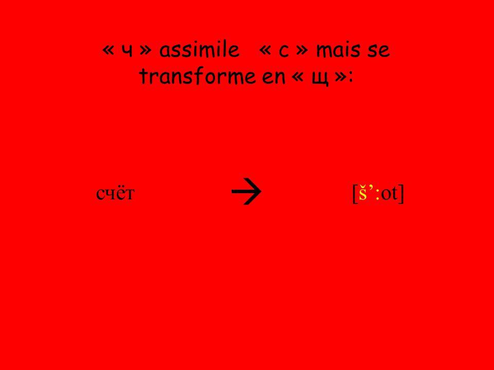 « ч » assimile « с » mais se transforme en « щ »: счёт  [š':ot]