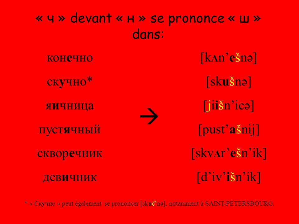 « ч » devant « н » se prononce « ш » dans: конечно скучно* яичница пустячный скворечник девичник  [k Λ n'ešnə] [skušnə] [jiišn'icə] [pust'ašnij] [skv Λ r'ešn'ik] [d'iv'išn'ik] * « Скучно » peut également se prononcer [skuč'nə], notamment à SAINT-PETERSBOURG.