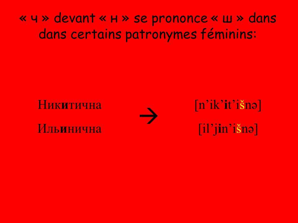 « ч » devant « н » se prononce « ш » dans dans certains patronymes féminins: Никитична Ильинична  [n'ik'it'išnə] [il'jin'išnə]