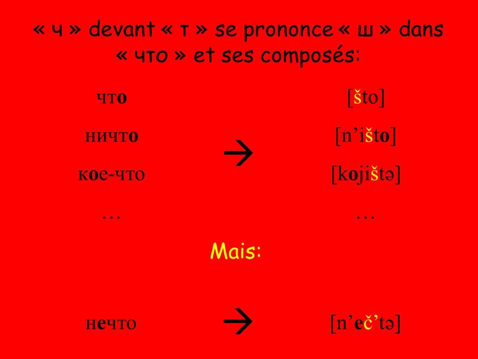 « ч » devant « т » se prononce « ш » dans « что » et ses composés: что ничто кое-что …  [što] [n'išto] [kojištə] … нечто  [n'eč'tə] Mais: