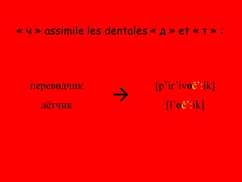 « ч » assimile les dentales « д » et « т » : переводчик лётчик  [p'ir'ivoč':ik] [l'oč':ik]