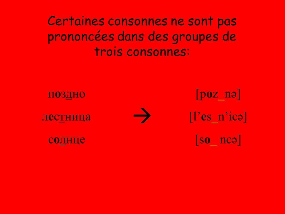Certaines consonnes ne sont pas prononcées dans des groupes de trois consonnes: поздно лестница солнце  [poz_nə] [l'es_n'icə] [so_ ncə]