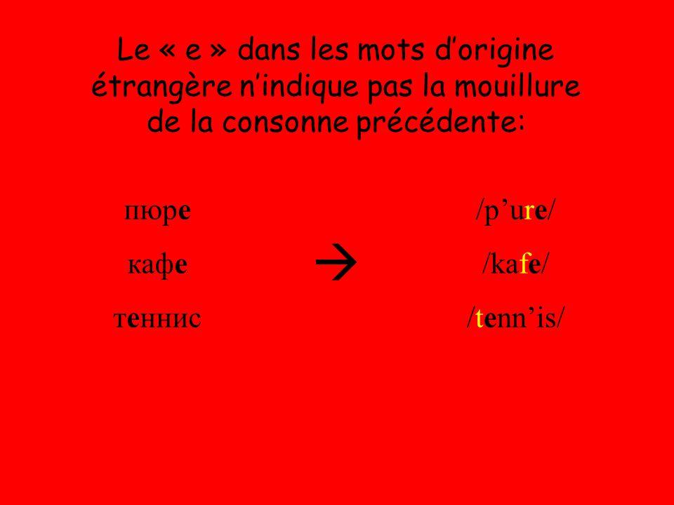 Le « е » dans les mots d'origine étrangère n'indique pas la mouillure de la consonne précédente: пюре кафе теннис  /p'ure/ /kafe/ /tenn'is/