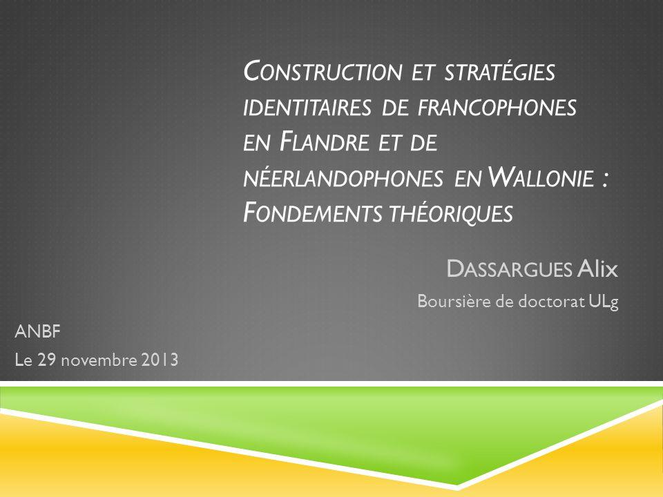 C ONSTRUCTION ET STRATÉGIES IDENTITAIRES DE FRANCOPHONES EN F LANDRE ET DE NÉERLANDOPHONES EN W ALLONIE : F ONDEMENTS THÉORIQUES D ASSARGUES Alix Boursière de doctorat ULg ANBF Le 29 novembre 2013