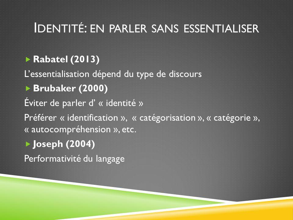 I DENTITÉ : EN PARLER SANS ESSENTIALISER  Rabatel (2013) L'essentialisation dépend du type de discours  Brubaker (2000) Éviter de parler d' « identité » Préférer « identification », « catégorisation », « catégorie », « autocompréhension », etc.