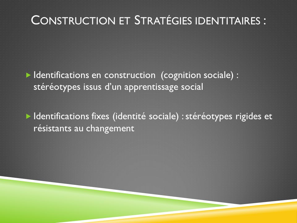 C ONSTRUCTION ET S TRATÉGIES IDENTITAIRES :  Identifications en construction (cognition sociale) : stéréotypes issus d'un apprentissage social  Iden