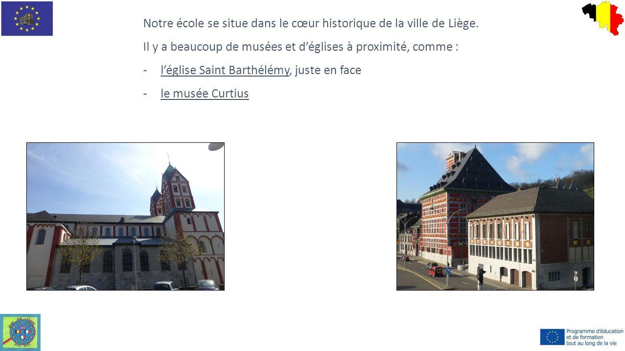 Notre école se situe dans le cœur historique de la ville de Liège. Il y a beaucoup de musées et d'églises à proximité, comme : -l'église Saint Barthél