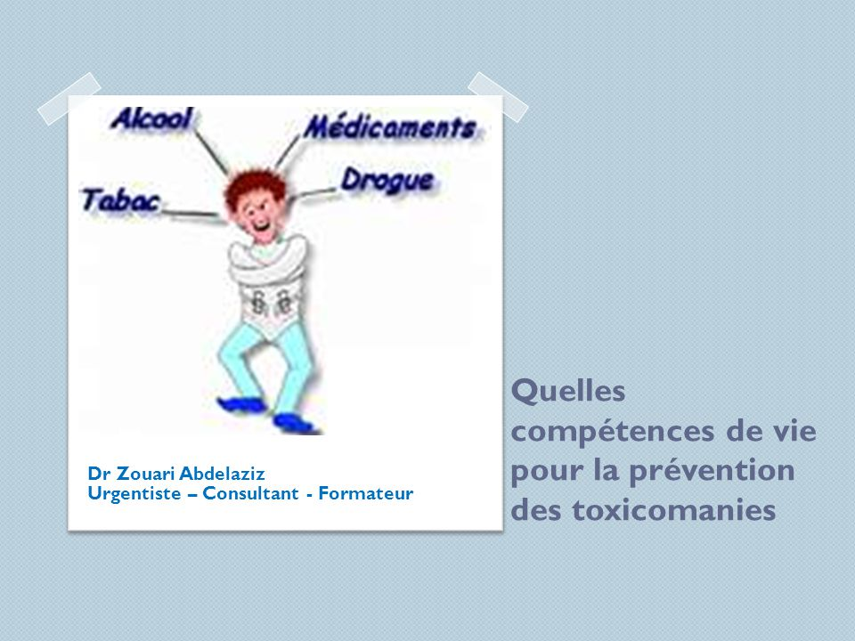 Quelles compétences de vie pour la prévention des toxicomanies Dr Zouari Abdelaziz Urgentiste – Consultant - Formateur