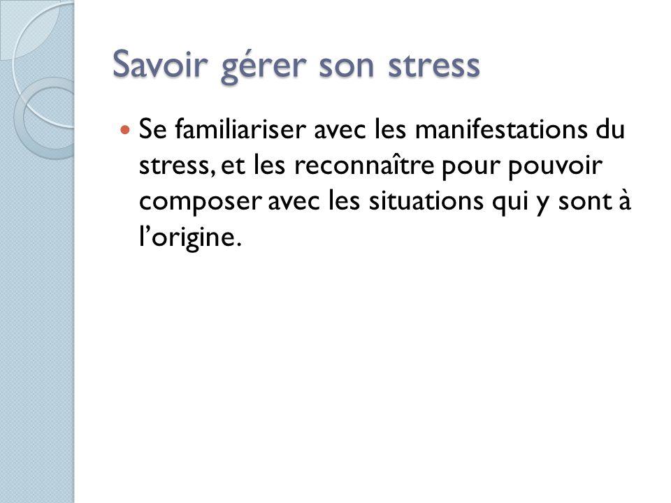 Savoir gérer son stress Se familiariser avec les manifestations du stress, et les reconnaître pour pouvoir composer avec les situations qui y sont à l