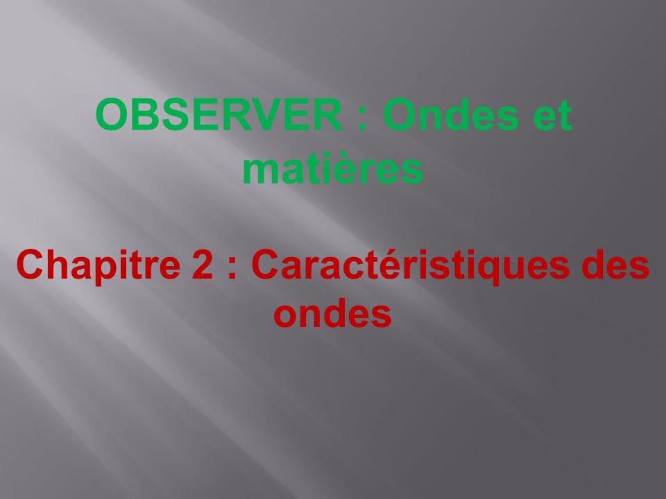 OBSERVER : Ondes et matières Chapitre 2 : Caractéristiques des ondes