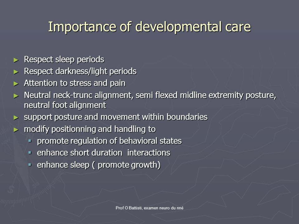 Prof O Battisti, examen neuro du nné Importance of developmental care ► Respect sleep periods ► Respect darkness/light periods ► Attention to stress a