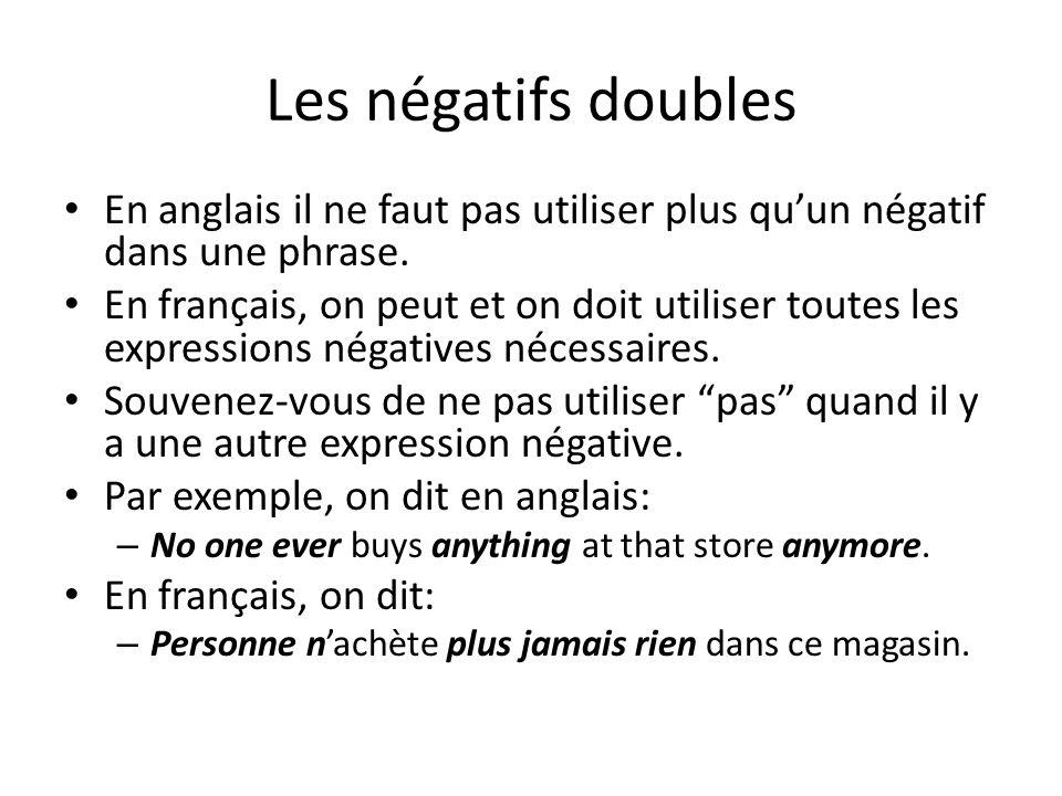 Les négatifs doubles En anglais il ne faut pas utiliser plus qu'un négatif dans une phrase. En français, on peut et on doit utiliser toutes les expres