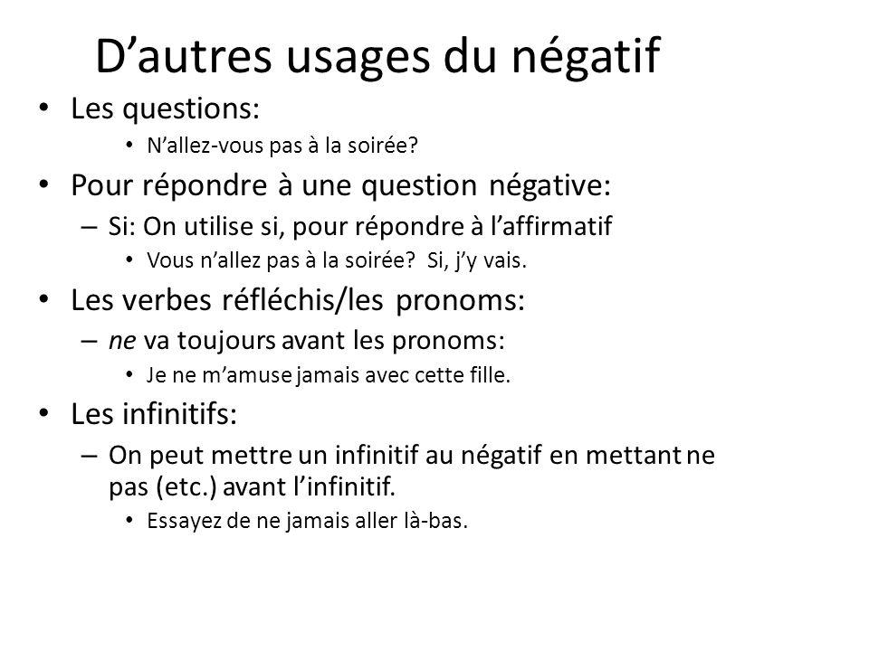 D'autres usages du négatif Les questions: N'allez-vous pas à la soirée? Pour répondre à une question négative: – Si: On utilise si, pour répondre à l'